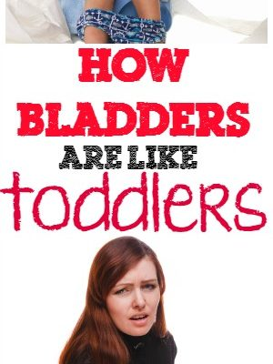 How bladders are like toddlers