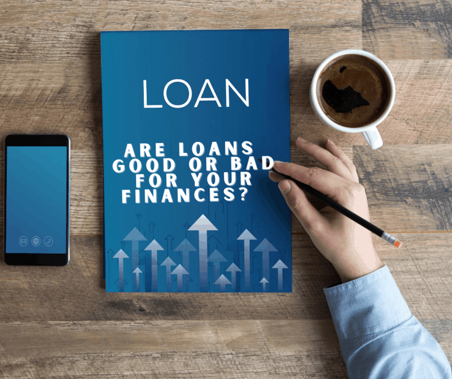 Are Loans Good Or Bad For Your Finances?