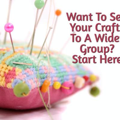 Want To Sell Your Crafts To A Wider Group? Start Here