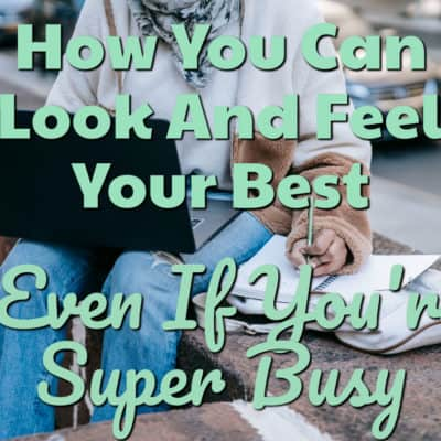 How You Can Look And Feel Your Best, Even If You're Super Busy